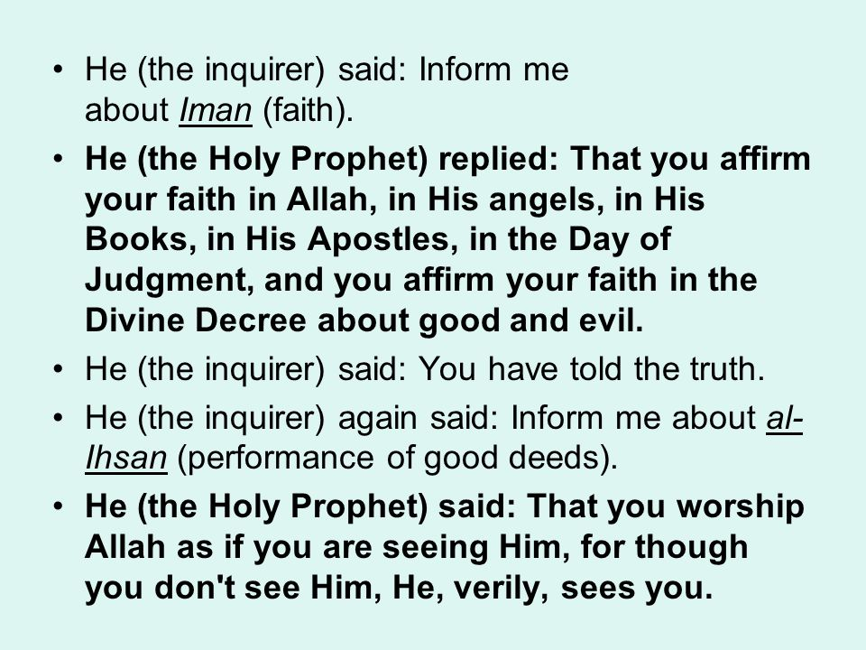 He (the inquirer) said: Inform me about Iman (faith). He (the Holy Prophet) replied: That you affirm your faith in Allah, in His angels, in His Books,