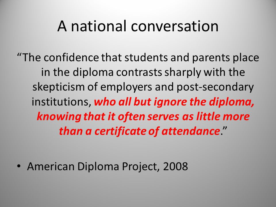 A national conversation The confidence that students and parents place in the diploma contrasts sharply with the skepticism of employers and post-secondary institutions, who all but ignore the diploma, knowing that it often serves as little more than a certificate of attendance. American Diploma Project, 2008