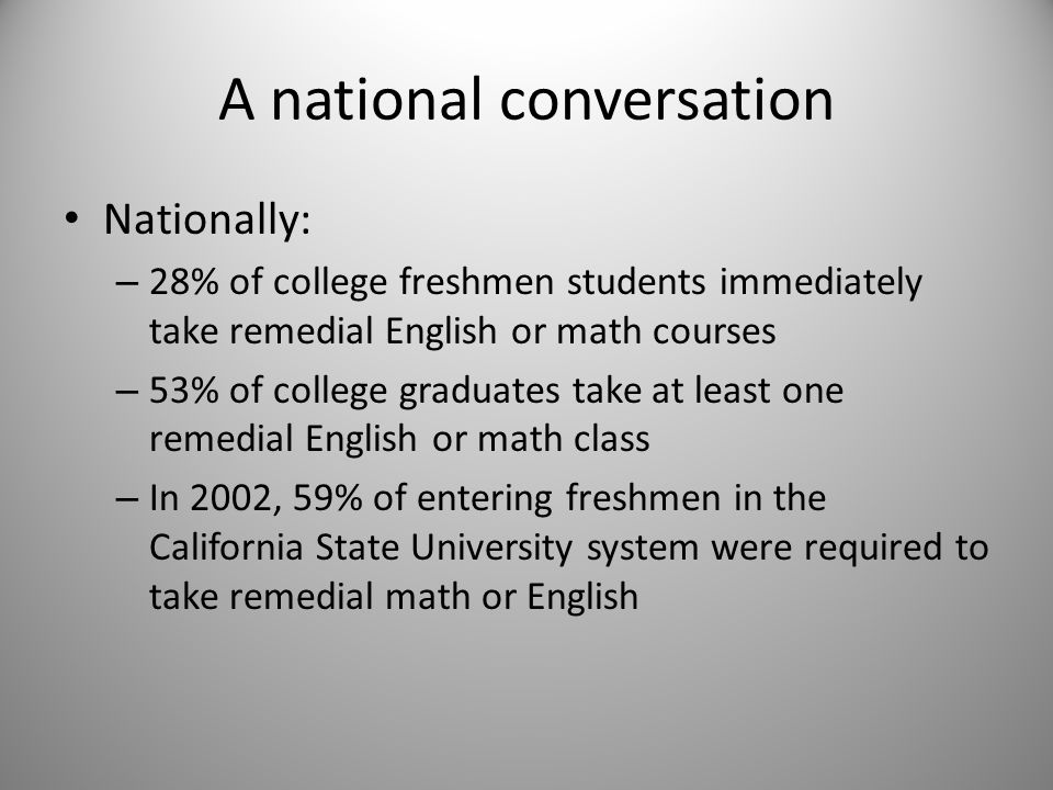 A national conversation Nationally: – 28% of college freshmen students immediately take remedial English or math courses – 53% of college graduates take at least one remedial English or math class – In 2002, 59% of entering freshmen in the California State University system were required to take remedial math or English