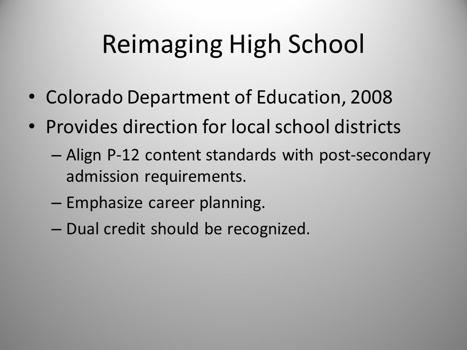 Reimaging High School Colorado Department of Education, 2008 Provides direction for local school districts – Align P-12 content standards with post-secondary admission requirements.