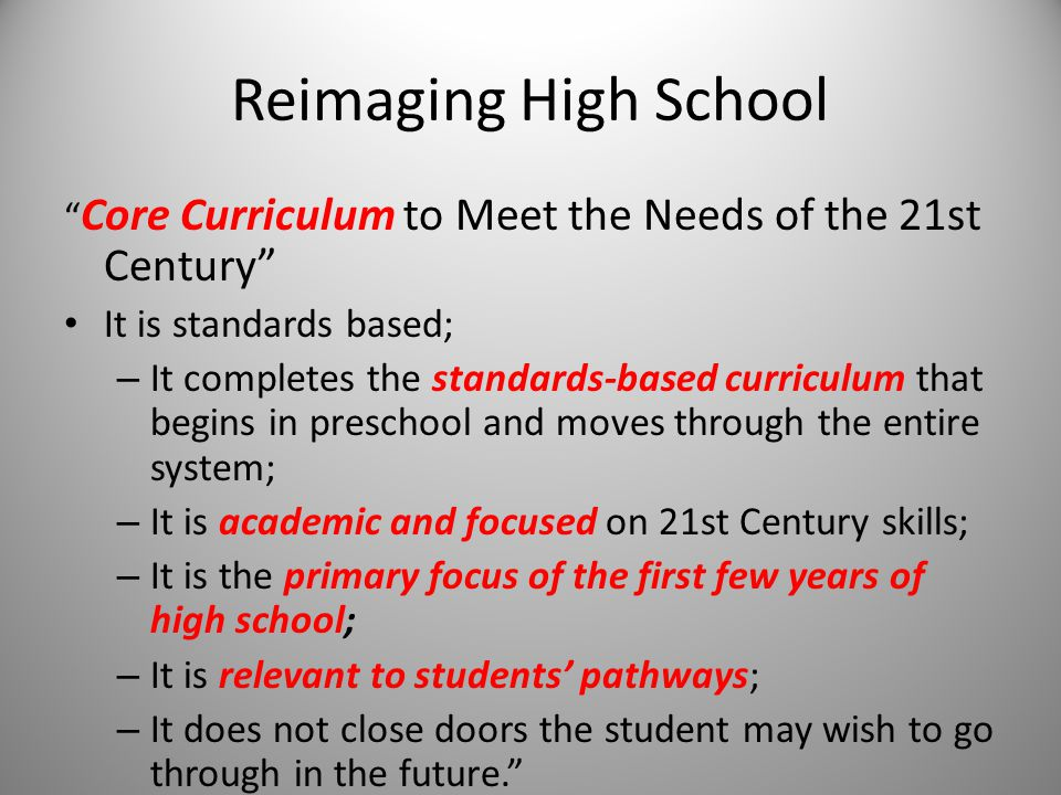 Reimaging High School Core Curriculum to Meet the Needs of the 21st Century It is standards based; – It completes the standards-based curriculum that begins in preschool and moves through the entire system; – It is academic and focused on 21st Century skills; – It is the primary focus of the first few years of high school; – It is relevant to students' pathways; – It does not close doors the student may wish to go through in the future.