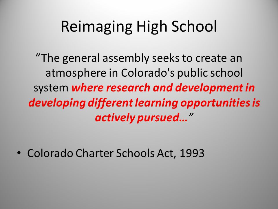 Reimaging High School The general assembly seeks to create an atmosphere in Colorado s public school system where research and development in developing different learning opportunities is actively pursued… Colorado Charter Schools Act, 1993