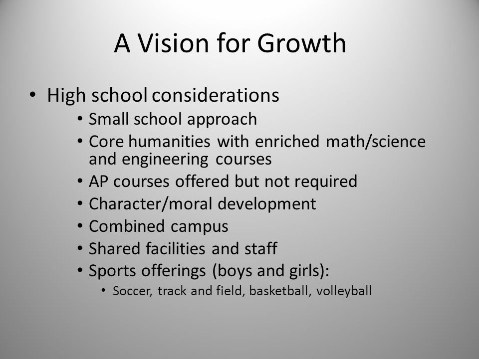 A Vision for Growth High school considerations Small school approach Core humanities with enriched math/science and engineering courses AP courses offered but not required Character/moral development Combined campus Shared facilities and staff Sports offerings (boys and girls): Soccer, track and field, basketball, volleyball