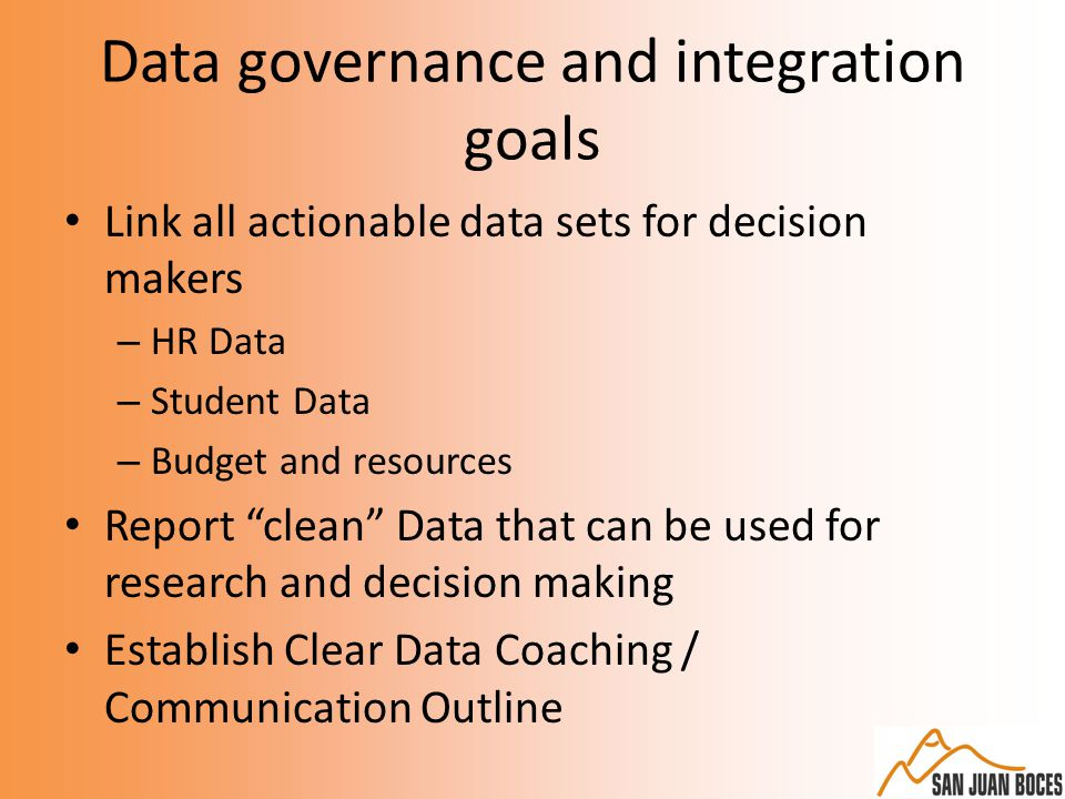 Data governance and integration goals Link all actionable data sets for decision makers – HR Data – Student Data – Budget and resources Report clean Data that can be used for research and decision making Establish Clear Data Coaching / Communication Outline