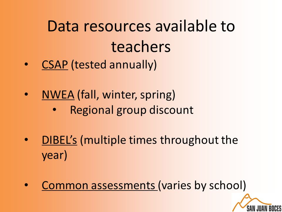 Data resources available to teachers CSAP (tested annually) NWEA (fall, winter, spring) Regional group discount DIBEL's (multiple times throughout the year) Common assessments (varies by school)