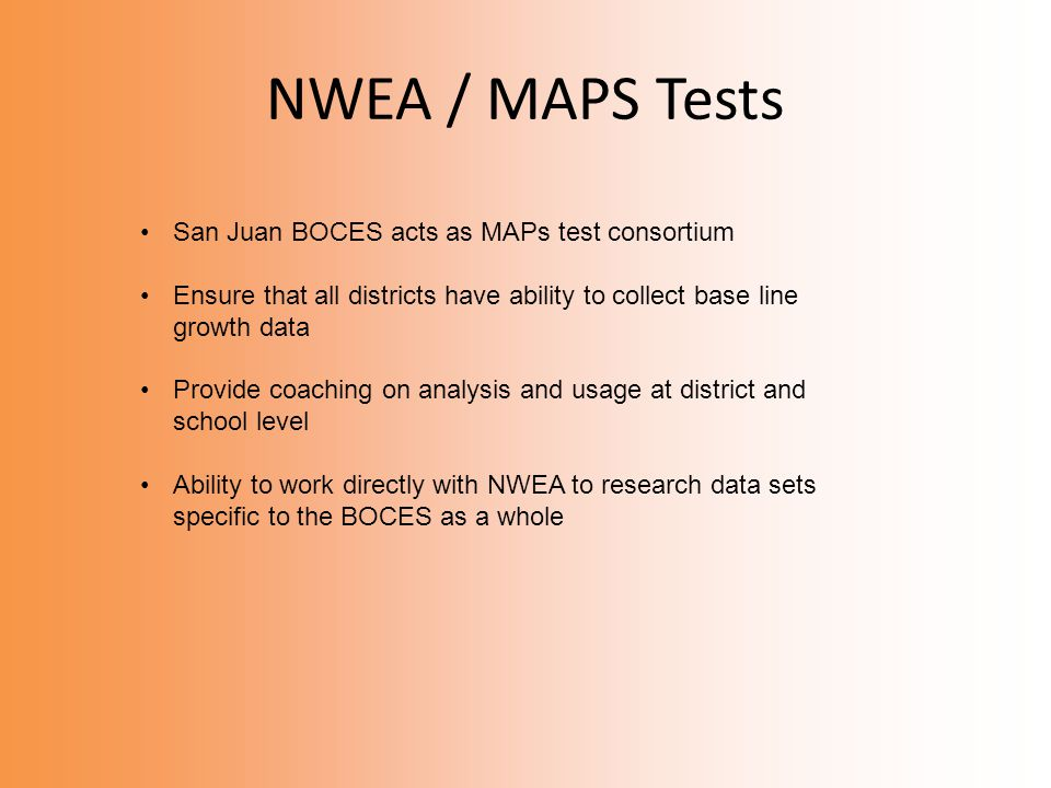 NWEA / MAPS Tests San Juan BOCES acts as MAPs test consortium Ensure that all districts have ability to collect base line growth data Provide coaching on analysis and usage at district and school level Ability to work directly with NWEA to research data sets specific to the BOCES as a whole