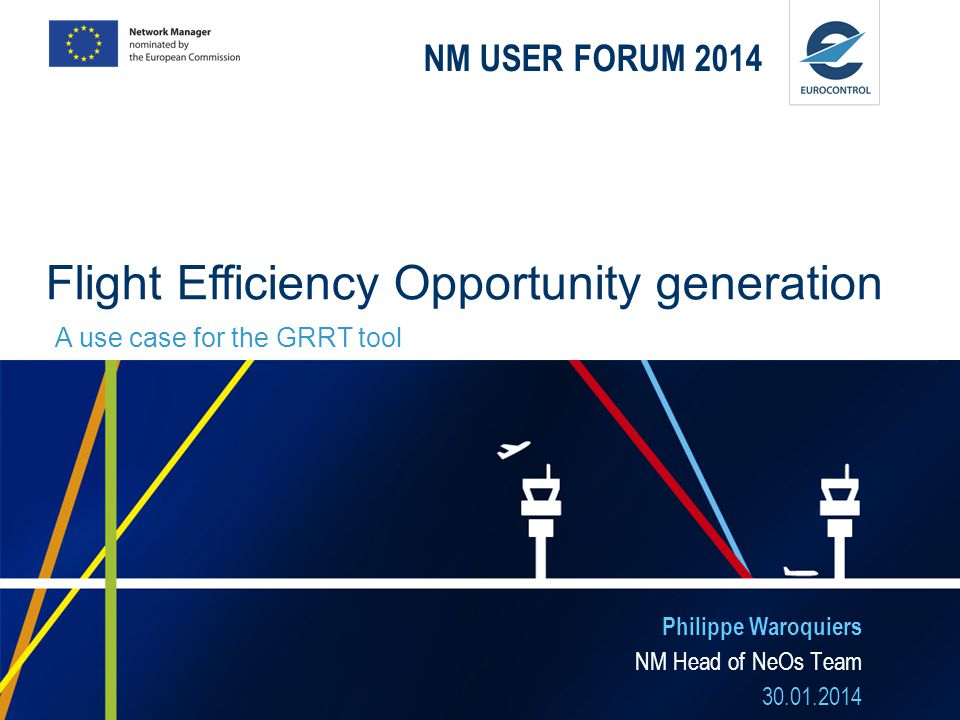 NM USER FORUM 2014 Philippe Waroquiers NM Head of NeOs Team 30.01.2014 Flight Efficiency Opportunity generation A use case for the GRRT tool