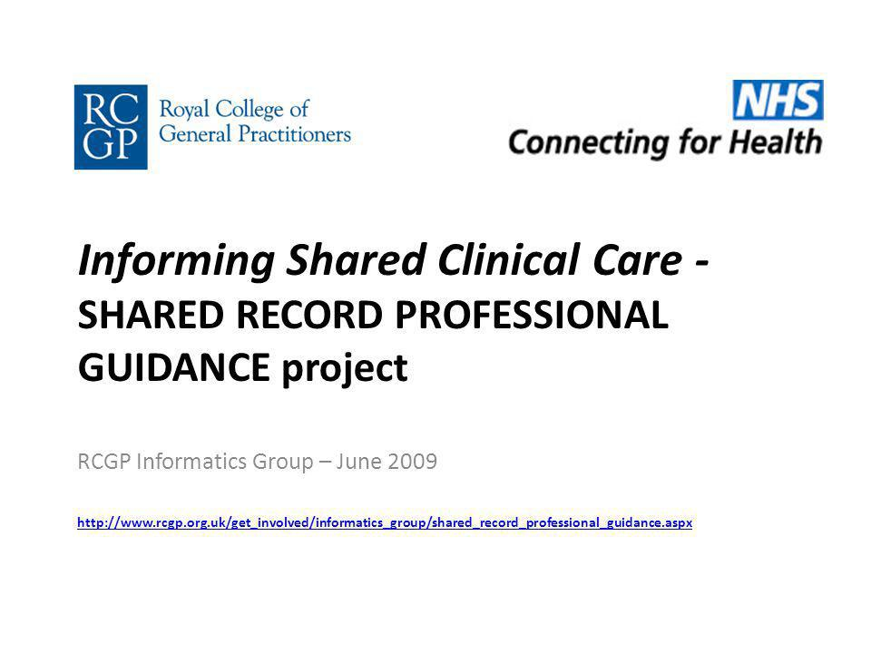 Informing Shared Clinical Care - SHARED RECORD PROFESSIONAL GUIDANCE project RCGP Informatics Group – June 2009 http://www.rcgp.org.uk/get_involved/informatics_group/shared_record_professional_guidance.aspx