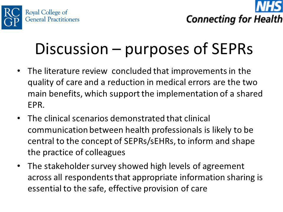 Discussion – purposes of SEPRs The literature review concluded that improvements in the quality of care and a reduction in medical errors are the two main benefits, which support the implementation of a shared EPR.