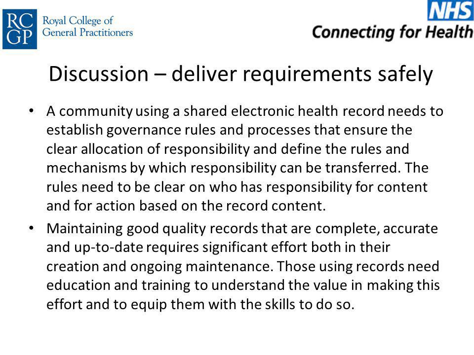 Discussion – deliver requirements safely A community using a shared electronic health record needs to establish governance rules and processes that ensure the clear allocation of responsibility and define the rules and mechanisms by which responsibility can be transferred.