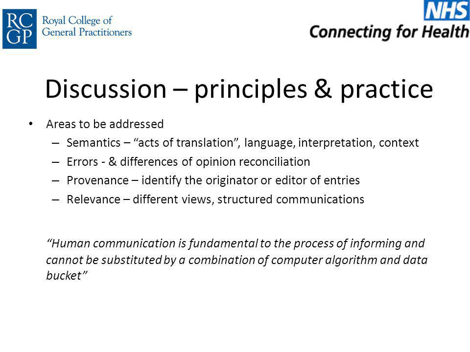 Discussion – principles & practice Areas to be addressed – Semantics – acts of translation , language, interpretation, context – Errors - & differences of opinion reconciliation – Provenance – identify the originator or editor of entries – Relevance – different views, structured communications Human communication is fundamental to the process of informing and cannot be substituted by a combination of computer algorithm and data bucket