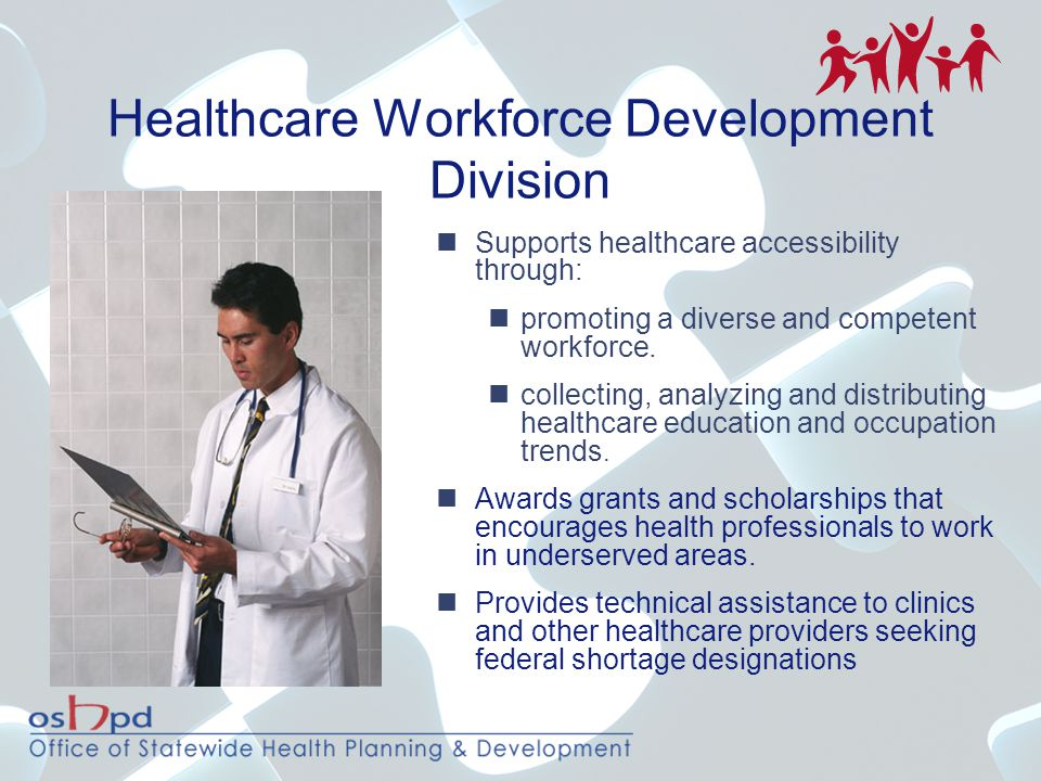 Healthcare Workforce Development Division Supports healthcare accessibility through: promoting a diverse and competent workforce. collecting, analyzin