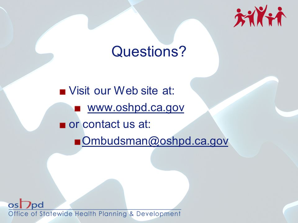 Questions? Visit our Web site at: www.oshpd.ca.gov or contact us at: Ombudsman@oshpd.ca.gov