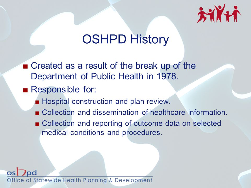 OSHPD History Created as a result of the break up of the Department of Public Health in 1978. Responsible for: Hospital construction and plan review.