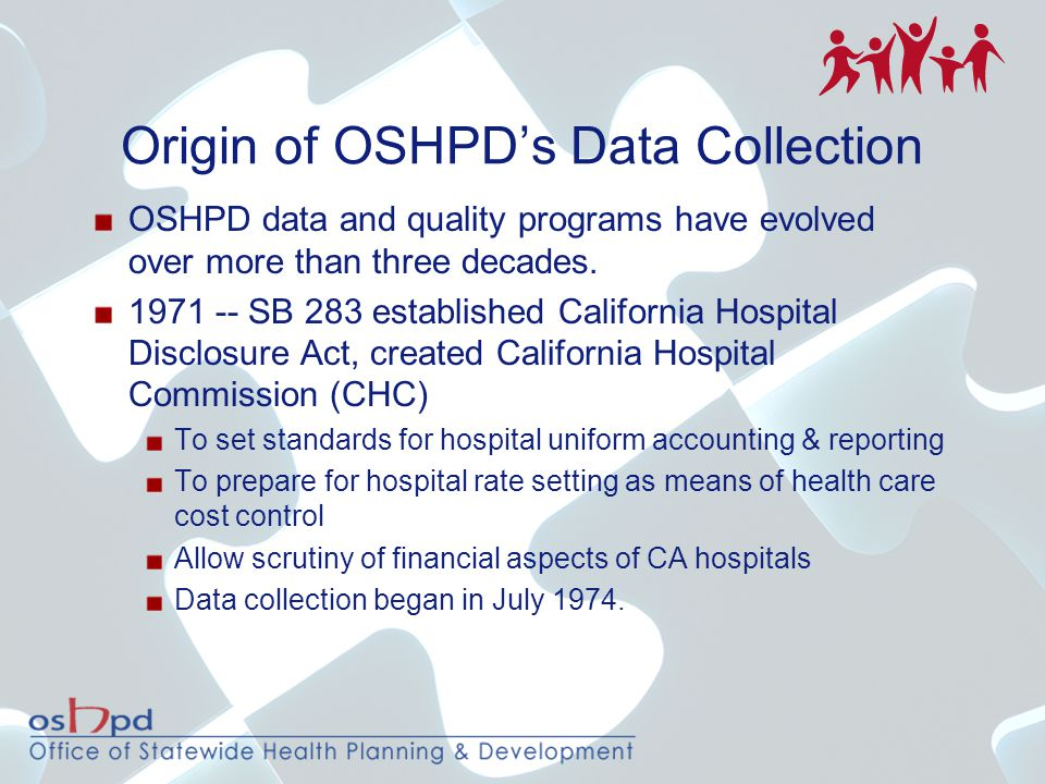 Origin of OSHPD's Data Collection OSHPD data and quality programs have evolved over more than three decades. 1971 -- SB 283 established California Hos