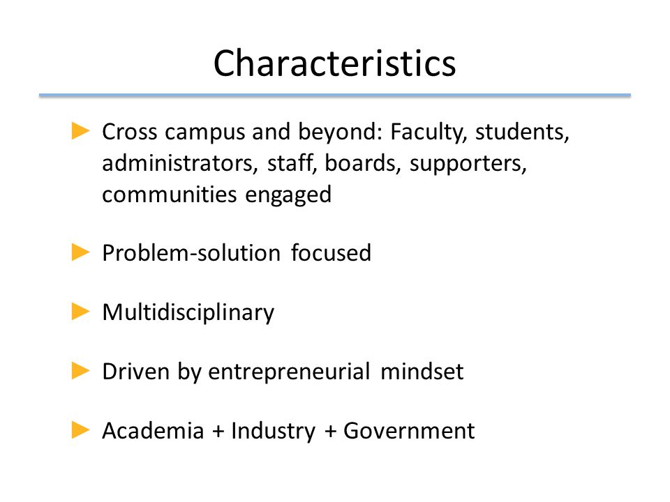 Characteristics ► Cross campus and beyond: Faculty, students, administrators, staff, boards, supporters, communities engaged ► Problem-solution focuse