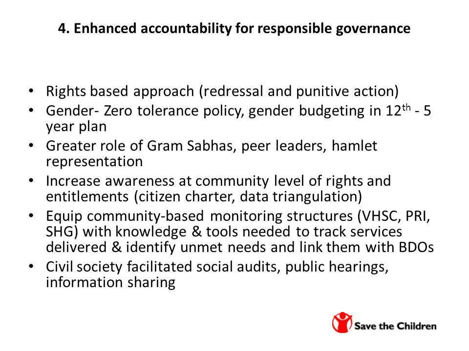 4. Enhanced accountability for responsible governance Rights based approach (redressal and punitive action) Gender- Zero tolerance policy, gender budg