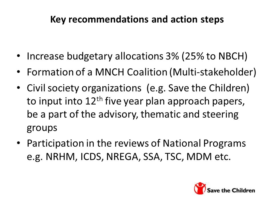 Key recommendations and action steps Increase budgetary allocations 3% (25% to NBCH) Formation of a MNCH Coalition (Multi-stakeholder) Civil society organizations (e.g.