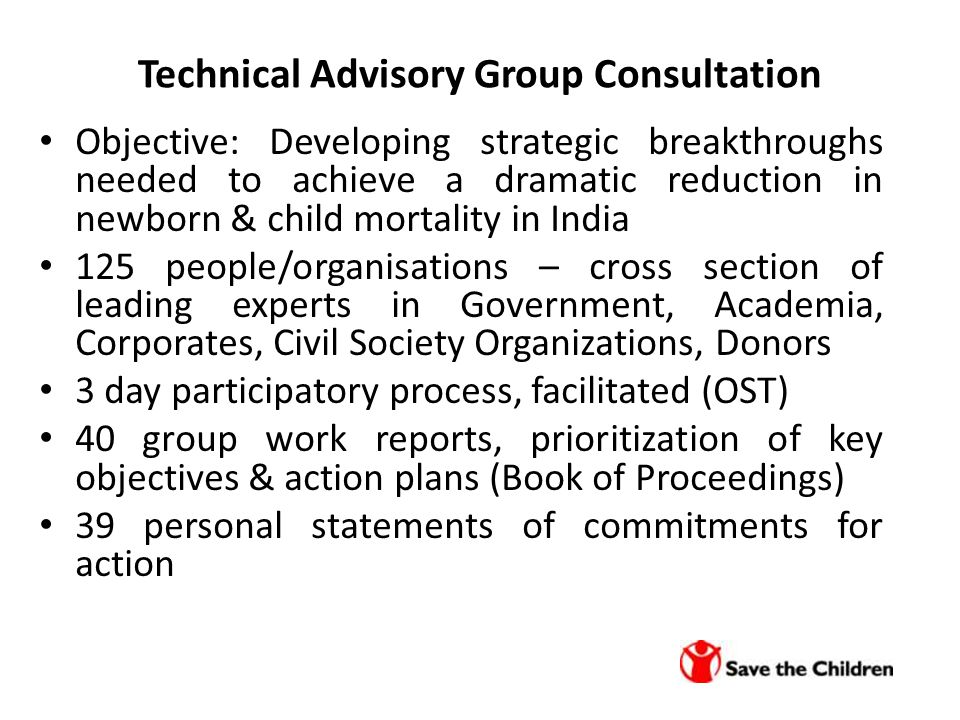 Technical Advisory Group Consultation Objective: Developing strategic breakthroughs needed to achieve a dramatic reduction in newborn & child mortality in India 125 people/organisations – cross section of leading experts in Government, Academia, Corporates, Civil Society Organizations, Donors 3 day participatory process, facilitated (OST) 40 group work reports, prioritization of key objectives & action plans (Book of Proceedings) 39 personal statements of commitments for action