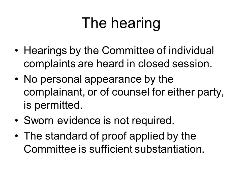 The hearing Hearings by the Committee of individual complaints are heard in closed session. No personal appearance by the complainant, or of counsel f