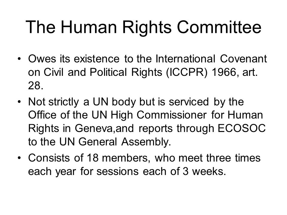 The Human Rights Committee Owes its existence to the International Covenant on Civil and Political Rights (ICCPR) 1966, art. 28. Not strictly a UN bod