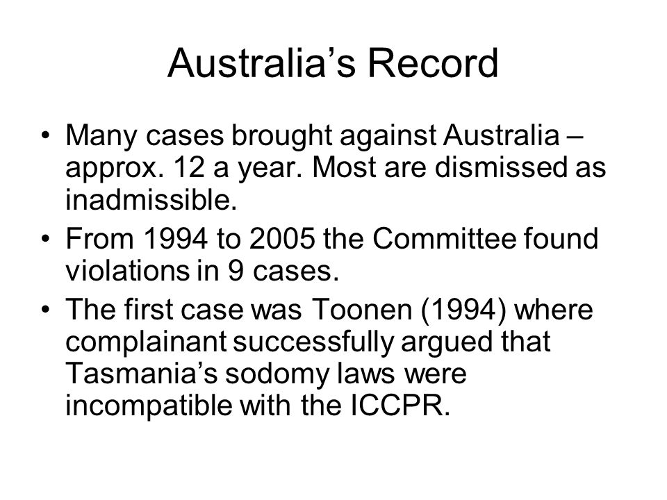 Australia's Record Many cases brought against Australia – approx. 12 a year. Most are dismissed as inadmissible. From 1994 to 2005 the Committee found