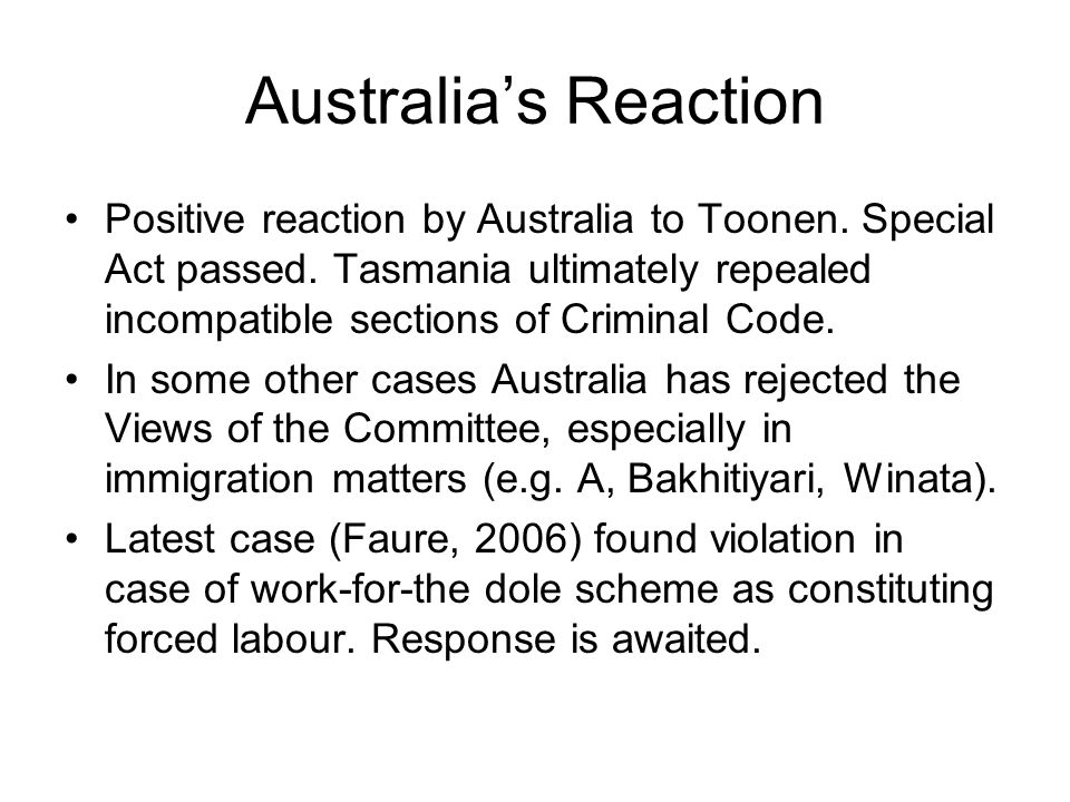 Australia's Reaction Positive reaction by Australia to Toonen. Special Act passed. Tasmania ultimately repealed incompatible sections of Criminal Code