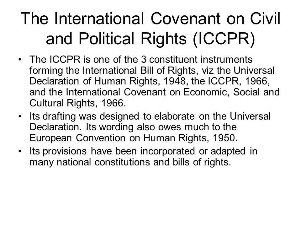 The International Covenant on Civil and Political Rights (ICCPR) The ICCPR is one of the 3 constituent instruments forming the International Bill of R