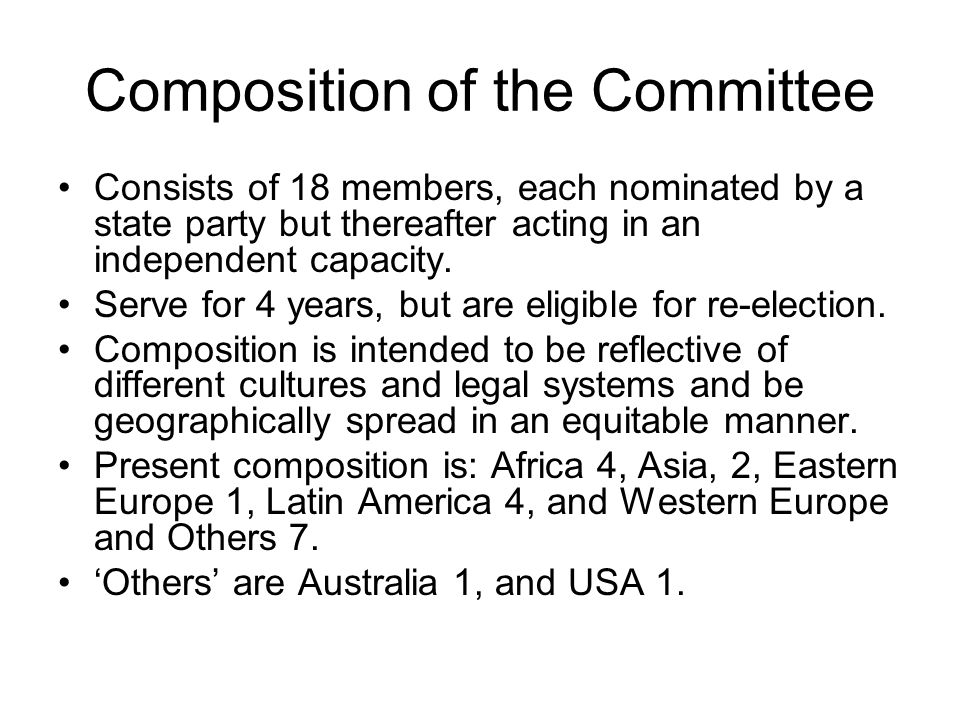 Composition of the Committee Consists of 18 members, each nominated by a state party but thereafter acting in an independent capacity. Serve for 4 yea