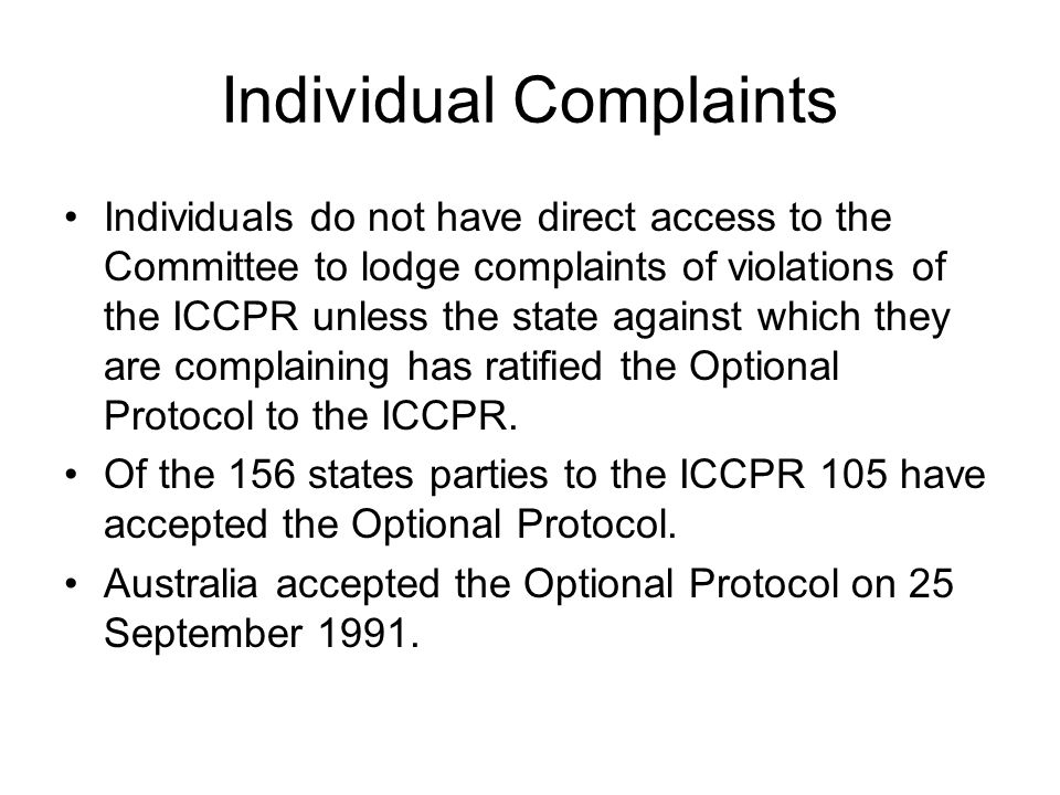 Complaints (Communications) States parties to the Optional Protocol recognise the competence of the Committee to receive and consider communications from individuals subject to its jurisdiction who claim to be victims of a violation by that state party of any of the rights set forth in the Covenant.