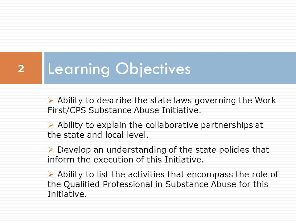 Learning Objectives  Ability to describe the state laws governing the Work First/CPS Substance Abuse Initiative.  Ability to explain the collaborati