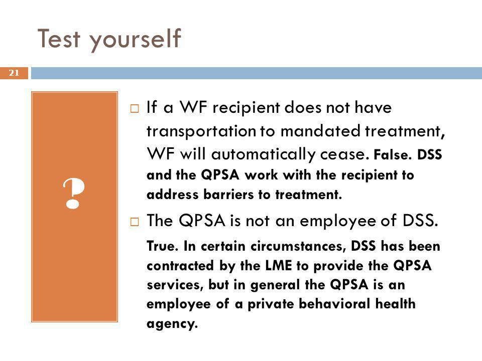Test yourself ?  If a WF recipient does not have transportation to mandated treatment, WF will automatically cease. False. DSS and the QPSA work with