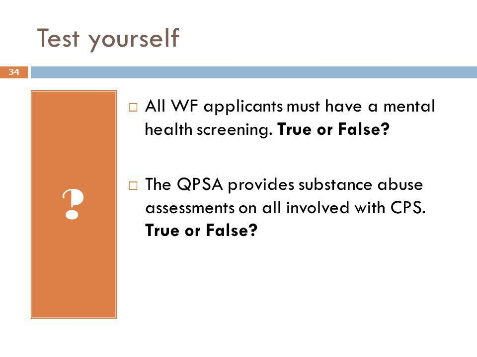 Test yourself ?  All WF applicants must have a mental health screening. True or False?  The QPSA provides substance abuse assessments on all involve