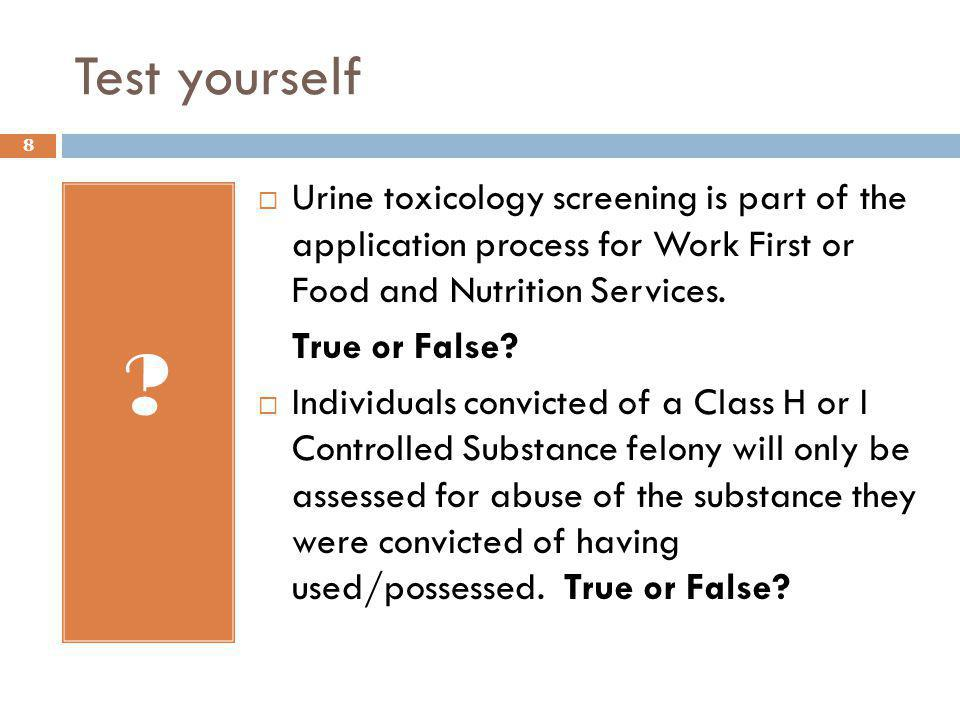 Test yourself ?  Urine toxicology screening is part of the application process for Work First or Food and Nutrition Services. True or False?  Indivi