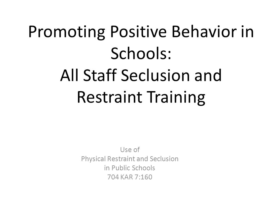 Promoting Positive Behavior in Schools: All Staff Seclusion and Restraint Training Use of Physical Restraint and Seclusion in Public Schools 704 KAR 7:160