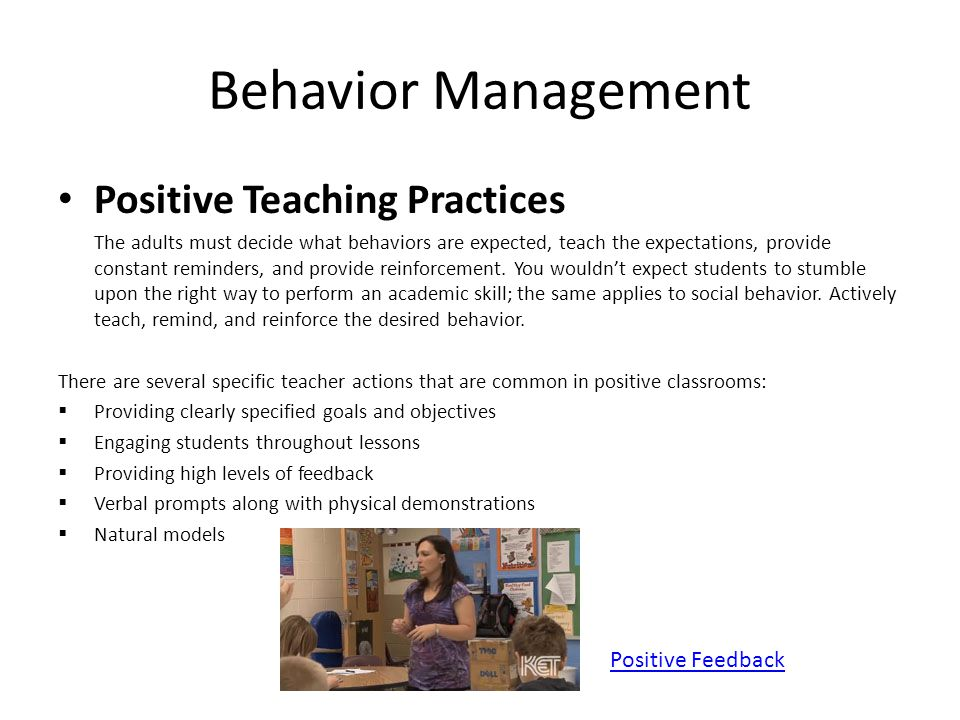 Behavior Management Positive Teaching Practices The adults must decide what behaviors are expected, teach the expectations, provide constant reminders, and provide reinforcement.