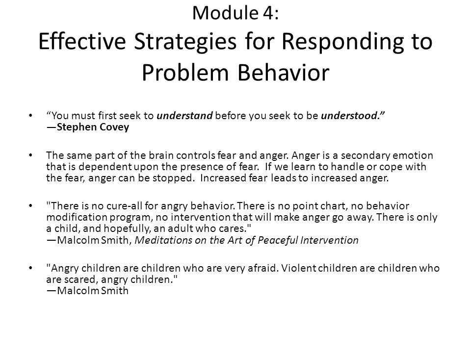 Module 4: Effective Strategies for Responding to Problem Behavior You must first seek to understand before you seek to be understood. —Stephen Covey The same part of the brain controls fear and anger.