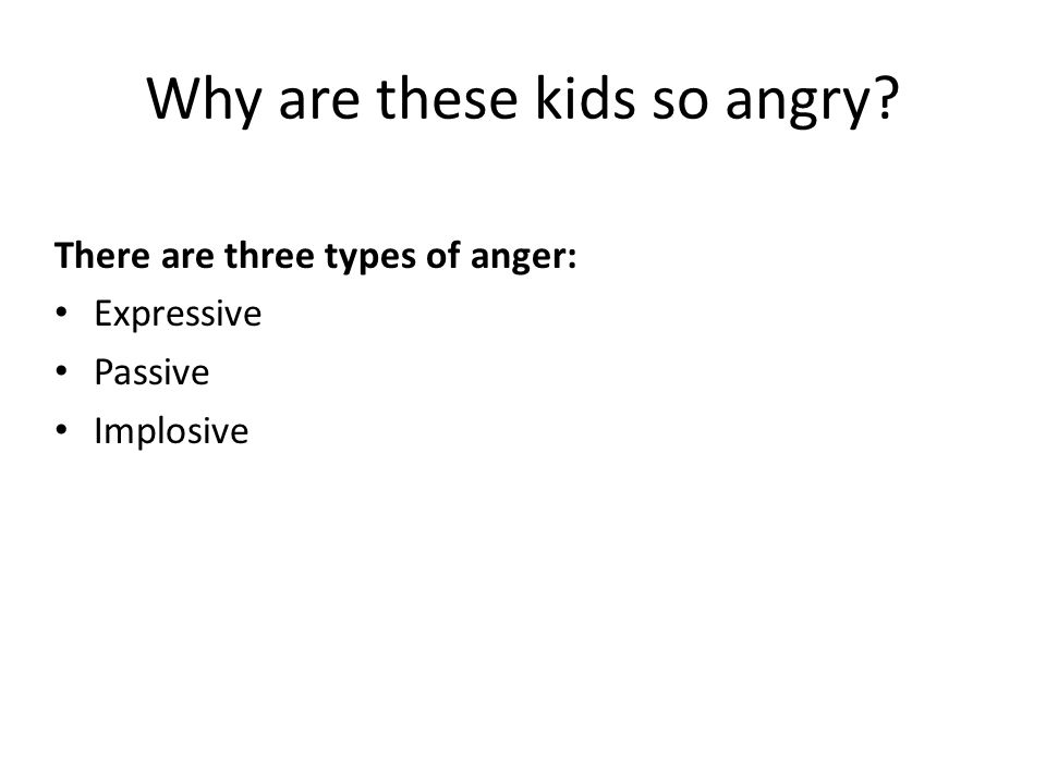 Why are these kids so angry? There are three types of anger: Expressive Passive Implosive