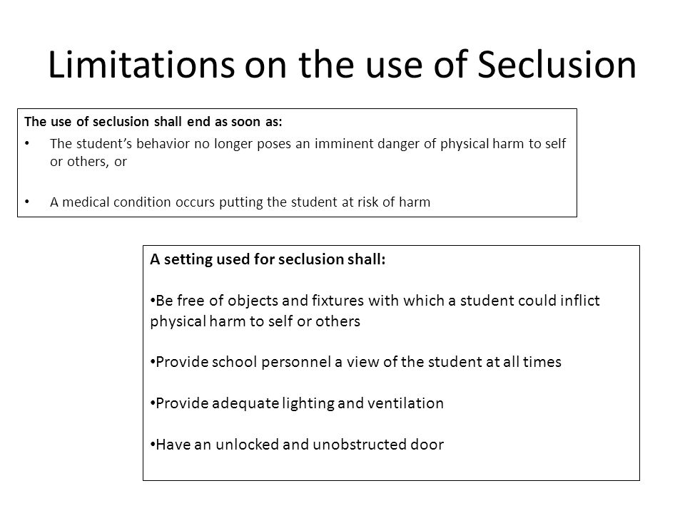 Limitations on the use of Seclusion The use of seclusion shall end as soon as: The student's behavior no longer poses an imminent danger of physical harm to self or others, or A medical condition occurs putting the student at risk of harm A setting used for seclusion shall: Be free of objects and fixtures with which a student could inflict physical harm to self or others Provide school personnel a view of the student at all times Provide adequate lighting and ventilation Have an unlocked and unobstructed door