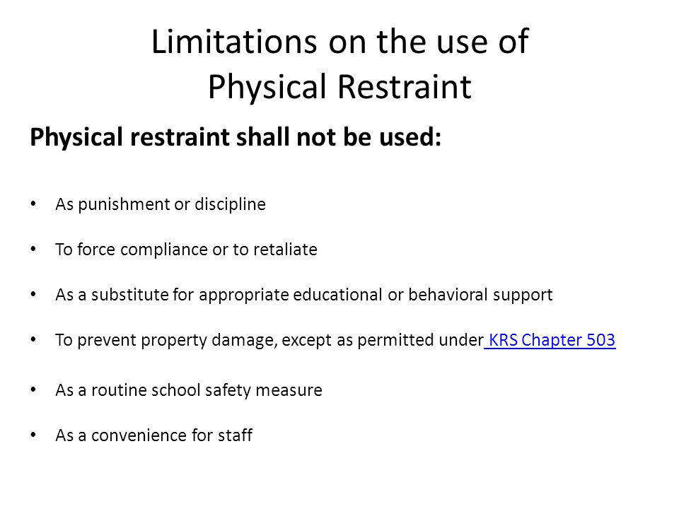 Limitations on the use of Physical Restraint Physical restraint shall not be used: As punishment or discipline To force compliance or to retaliate As a substitute for appropriate educational or behavioral support To prevent property damage, except as permitted under KRS Chapter 503 KRS Chapter 503 As a routine school safety measure As a convenience for staff