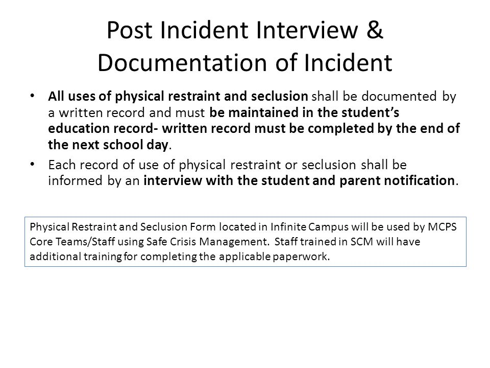 Post Incident Interview & Documentation of Incident All uses of physical restraint and seclusion shall be documented by a written record and must be maintained in the student's education record- written record must be completed by the end of the next school day.