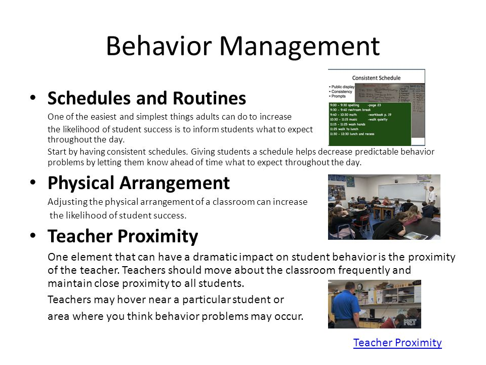 Behavior Management Schedules and Routines One of the easiest and simplest things adults can do to increase the likelihood of student success is to inform students what to expect throughout the day.