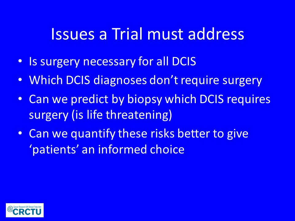Issues a Trial must address Is surgery necessary for all DCIS Which DCIS diagnoses don't require surgery Can we predict by biopsy which DCIS requires surgery (is life threatening) Can we quantify these risks better to give 'patients' an informed choice