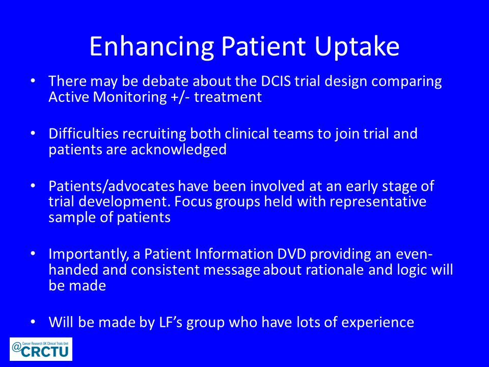 Enhancing Patient Uptake There may be debate about the DCIS trial design comparing Active Monitoring +/- treatment Difficulties recruiting both clinical teams to join trial and patients are acknowledged Patients/advocates have been involved at an early stage of trial development.