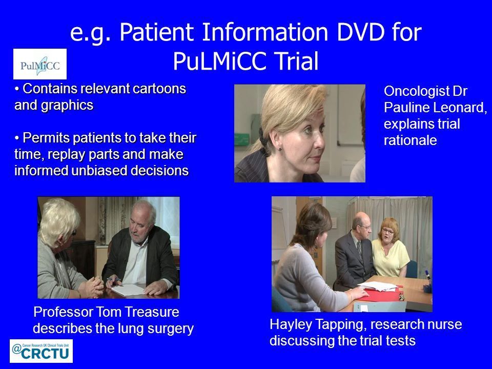 e.g. Patient Information DVD for PuLMiCC Trial Professor Tom Treasure describes the lung surgery Hayley Tapping, research nurse discussing the trial t