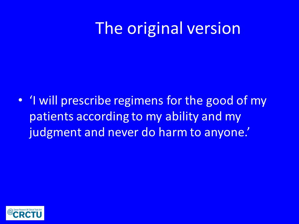 The original version 'I will prescribe regimens for the good of my patients according to my ability and my judgment and never do harm to anyone.'
