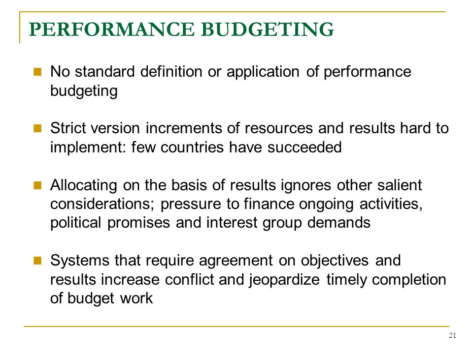 21 PERFORMANCE BUDGETING No standard definition or application of performance budgeting Strict version increments of resources and results hard to implement: few countries have succeeded Allocating on the basis of results ignores other salient considerations; pressure to finance ongoing activities, political promises and interest group demands Systems that require agreement on objectives and results increase conflict and jeopardize timely completion of budget work