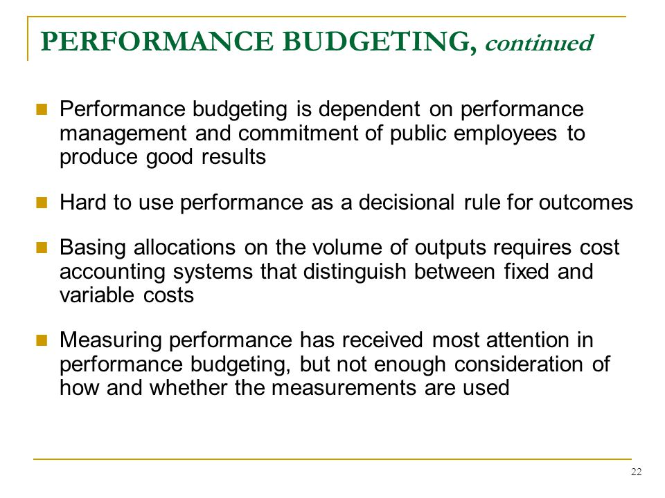 22 PERFORMANCE BUDGETING, continued Performance budgeting is dependent on performance management and commitment of public employees to produce good results Hard to use performance as a decisional rule for outcomes Basing allocations on the volume of outputs requires cost accounting systems that distinguish between fixed and variable costs Measuring performance has received most attention in performance budgeting, but not enough consideration of how and whether the measurements are used