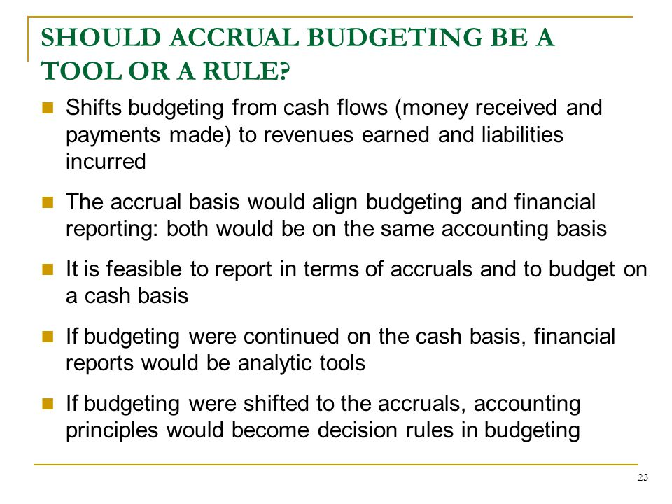 23 Shifts budgeting from cash flows (money received and payments made) to revenues earned and liabilities incurred The accrual basis would align budgeting and financial reporting: both would be on the same accounting basis It is feasible to report in terms of accruals and to budget on a cash basis If budgeting were continued on the cash basis, financial reports would be analytic tools If budgeting were shifted to the accruals, accounting principles would become decision rules in budgeting SHOULD ACCRUAL BUDGETING BE A TOOL OR A RULE?