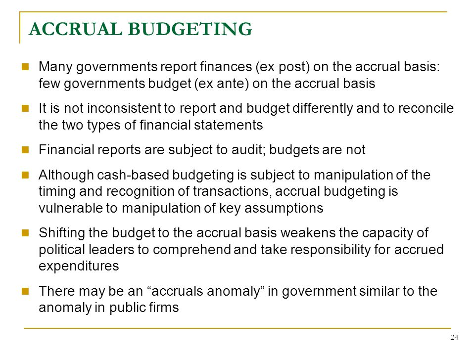 24 ACCRUAL BUDGETING Many governments report finances (ex post) on the accrual basis: few governments budget (ex ante) on the accrual basis It is not inconsistent to report and budget differently and to reconcile the two types of financial statements Financial reports are subject to audit; budgets are not Although cash-based budgeting is subject to manipulation of the timing and recognition of transactions, accrual budgeting is vulnerable to manipulation of key assumptions Shifting the budget to the accrual basis weakens the capacity of political leaders to comprehend and take responsibility for accrued expenditures There may be an accruals anomaly in government similar to the anomaly in public firms